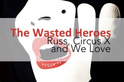 The Wasted Heroes: Russ, Circus X and We Love
